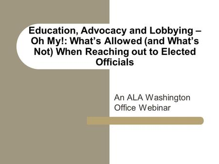 Education, Advocacy and Lobbying – Oh My!: What's Allowed (and What's Not) When Reaching out to Elected Officials An ALA Washington Office Webinar.