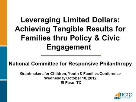 Leveraging Limited Dollars: Achieving Tangible Results for Families thru Policy & Civic Engagement National Committee for Responsive Philanthropy Grantmakers.