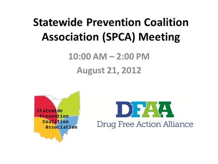 Statewide Prevention Coalition Association (SPCA) Meeting 10:00 AM – 2:00 PM August 21, 2012.
