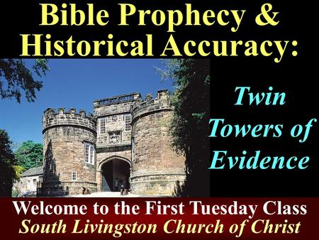 Bible Prophecy & Historical Accuracy: Twin Towers of Evidence Welcome to the First Tuesday Class South Livingston Church of Christ.