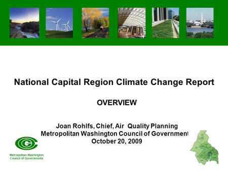 National Capital Region Climate Change Report OVERVIEW Joan Rohlfs, Chief, Air Quality Planning Metropolitan Washington Council of Governments October.