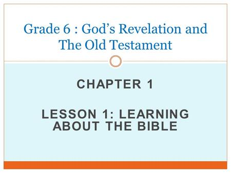 CHAPTER 1 LESSON 1: LEARNING ABOUT THE BIBLE Grade 6 : God's Revelation and The Old Testament.