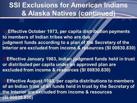SSI Exclusions for American Indians & Alaska Natives (continued)  Effective October 1973, per capita distribution payments to members of Indian tribes.