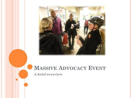 M ASSIVE A DVOCACY E VENT A brief overview. A DVOCACY = SYSTEMIC CHANGE ? AdvocacyInputs System processes outputs advocated outputs Consider a simple.