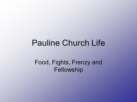 Pauline Church Life Food, Fights, Frenzy and Fellowship.