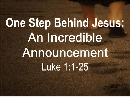 One Step Behind Jesus: An Incredible Announcement Luke 1:1-25.