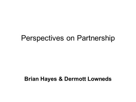 Perspectives on Partnership Brian Hayes & Dermott Lowneds.