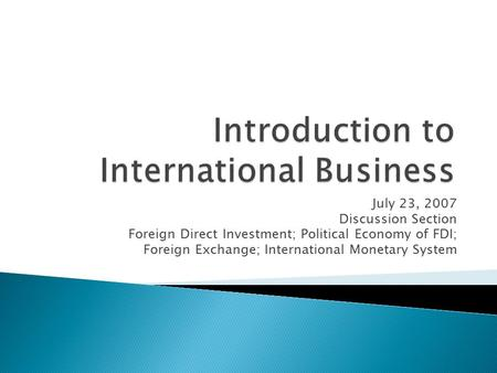 July 23, 2007 Discussion Section Foreign Direct Investment; Political Economy of FDI; Foreign Exchange; International Monetary System.