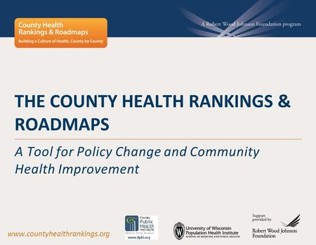 THE COUNTY HEALTH RANKINGS & ROADMAPS A Tool for Policy Change and Community Health Improvement www.countyhealthrankings.org.