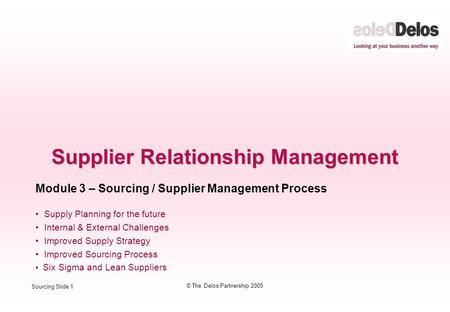 Sourcing Slide 1 © The Delos Partnership 2005 Supplier Relationship Management Module 3 – Sourcing / Supplier Management Process Supply Planning for the.