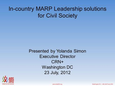 Washington D.C., USA, 22-27 July 2012www.aids2012.org In-country MARP Leadership solutions for Civil Society Presented by Yolanda Simon Executive Director.