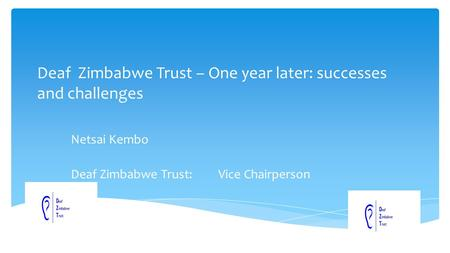Deaf Zimbabwe Trust – One year later: successes and challenges Netsai Kembo Deaf Zimbabwe Trust: Vice Chairperson.