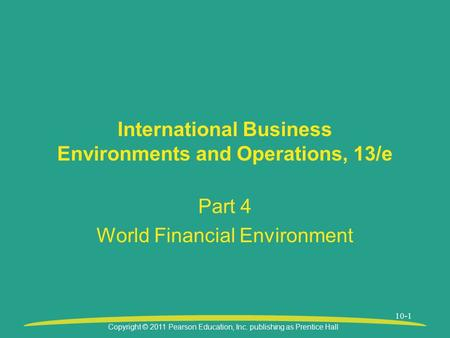 Copyright © 2011 Pearson Education, Inc. publishing as Prentice Hall 10-1 International Business Environments and Operations, 13/e Part 4 World Financial.