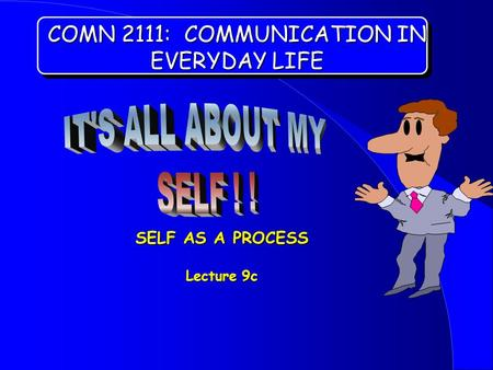 COMN 2111: COMMUNICATION IN EVERYDAY LIFE SELF AS A PROCESS Lecture 9c.