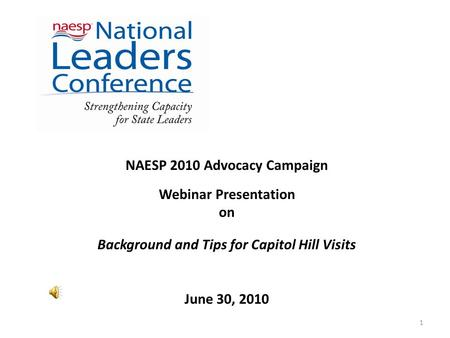 NAESP 2010 Advocacy Campaign Webinar Presentation on Background and Tips for Capitol Hill Visits June 30, 2010 1.