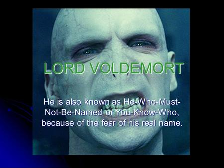 LORD VOLDEMORT He is also known as He-Who-Must- Not-Be-Named or You-Know-Who, because of the fear of his real name.