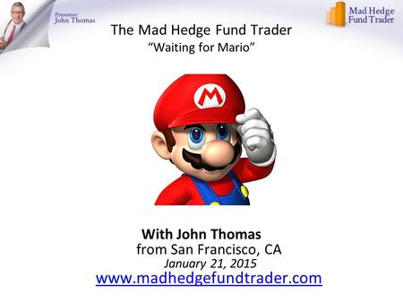"The Mad Hedge Fund Trader ""Waiting for Mario"" With John Thomas from San Francisco, CA January 21, 2015 www.madhedgefundtrader.com www.madhedgefundtrader.com."