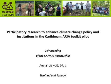 Participatory research to enhance climate change policy and institutions in the Caribbean: ARIA toolkit pilot 26 th meeting of the CANARI Partnership August.