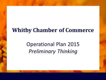 Whitby Chamber of Commerce Operational Plan 2015 Preliminary Thinking.