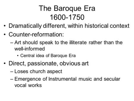 The Baroque Era 1600-1750 Dramatically different, within historical context Counter-reformation: –Art should speak to the illiterate rather than the well-informed.