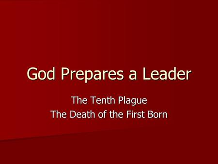 God Prepares a Leader The Tenth Plague The Death of the First Born.