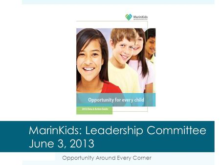 MarinKids: Leadership Committee June 3, 2013 Opportunity Around Every Corner.
