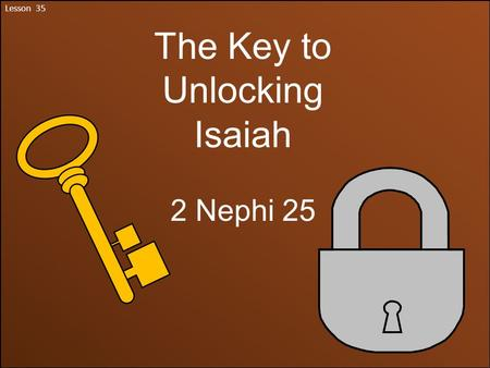 Lesson 35 The Key to Unlocking Isaiah 2 Nephi 25.