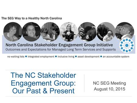 The NC Stakeholder Engagement Group: Our Past & Present NC SEG Meeting August 10, 2015.