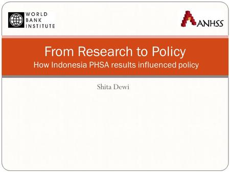 Shita Dewi From Research to Policy How Indonesia PHSA results influenced policy.