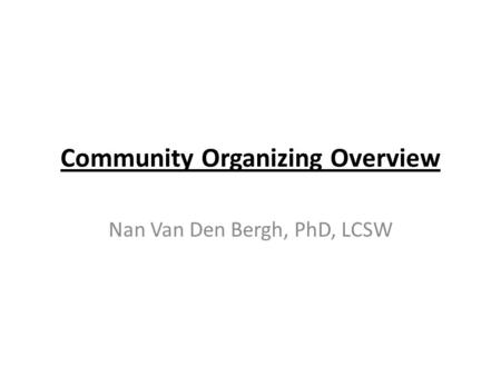 Community Organizing Overview Nan Van Den Bergh, PhD, LCSW.