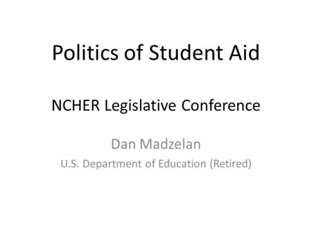 Politics of Student Aid NCHER Legislative Conference Dan Madzelan U.S. Department of Education (Retired)