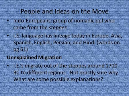 People and Ideas on the Move Indo-Europeans: group of nomadic ppl who came from the steppes I.E. language has lineage today in Europe, Asia, Spanish, English,
