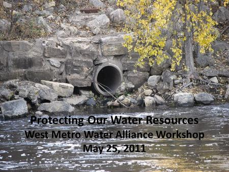 Protecting Our Water Resources West Metro Water Alliance Workshop May 25, 2011.