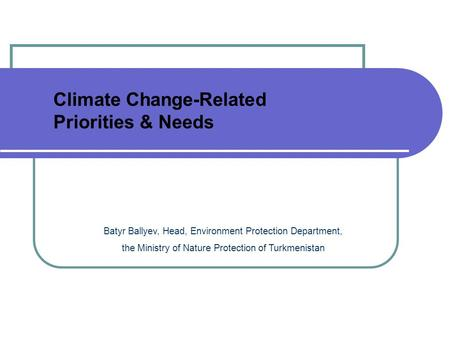 Batyr Ballyev, Head, Environment Protection Department, the Ministry of Nature Protection of Turkmenistan Climate Change-Related Priorities & Needs.