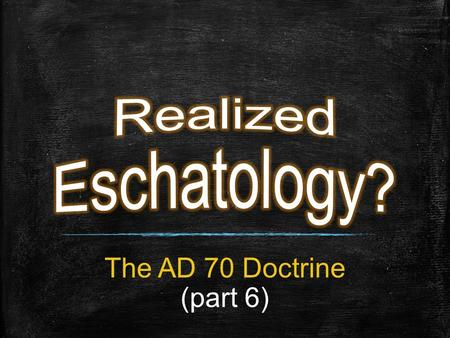 "The AD 70 Doctrine (part 6). Good Doctrine The Corruption of Good Doctrine Through ""Realized Eschatology"""