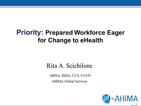 © 2010/2011 Priority: Prepared Workforce Eager for Change to eHealth Rita A. Scichilone MHSA, RHIA, CCS, CCS-P AHIMA Global Services.