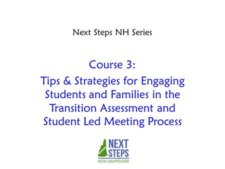 Course 3: Tips & Strategies for Engaging Students and Families in the Transition Assessment and Student Led Meeting Process Next Steps NH Series.