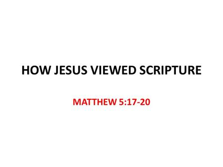 HOW JESUS VIEWED SCRIPTURE MATTHEW 5:17-20. How Jesus Viewed Scripture Luke 4:1-13 Jesus viewed the scriptures as relevant He applied the scriptures to.