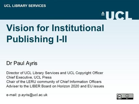 UCL LIBRARY SERVICES Vision for Institutional Publishing I-II Dr Paul Ayris Director of UCL Library Services and UCL Copyright Officer Chief Executive,