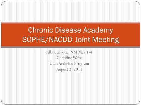 Albuquerque, NM May 1-4 Christine Weiss Utah Arthritis Program August 2, 2011 Chronic Disease Academy SOPHE/NACDD Joint Meeting.