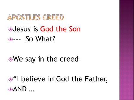 " Jesus is God the Son  --- So What?  We say in the creed:  ""I believe in God the Father,  AND …"