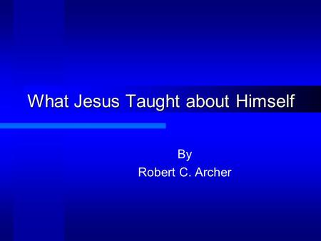 What Jesus Taught about Himself By Robert C. Archer.