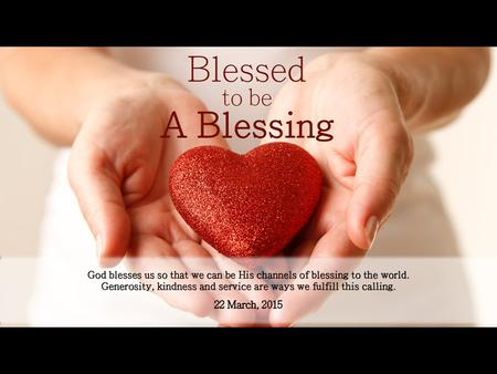 God blesses us so that we can be His channels of blessing to the world. Generosity, kindness and service are ways we fulfill this calling.