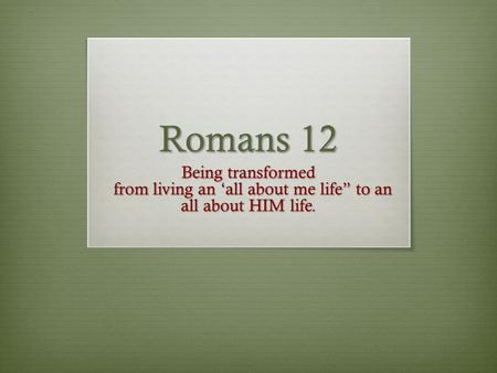 "Romans 12 Being transformed from living an 'all about me life"" to an all about HIM life. from living an 'all about me life"" to an all about HIM life."