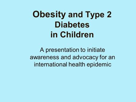Obesity and Type 2 Diabetes in Children A presentation to initiate awareness and advocacy for an international health epidemic.