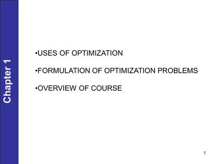1 Chapter 1 USES OF OPTIMIZATION FORMULATION OF OPTIMIZATION PROBLEMS OVERVIEW OF COURSE.