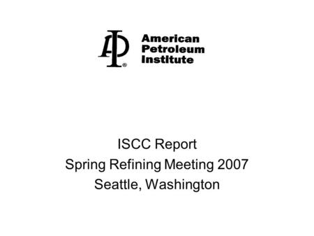 ISCC Report Spring Refining Meeting 2007 Seattle, Washington.
