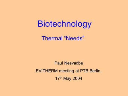 "Biotechnology Thermal ""Needs"" Paul Nesvadba EVITHERM meeting at PTB Berlin, 17 th May 2004."