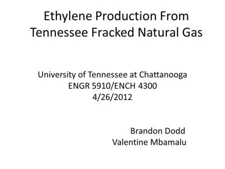 Ethylene Production From Tennessee Fracked Natural Gas University of Tennessee at Chattanooga ENGR 5910/ENCH 4300 4/26/2012 Brandon Dodd Valentine Mbamalu.