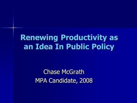 Renewing Productivity as an Idea In Public Policy Chase McGrath MPA Candidate, 2008.